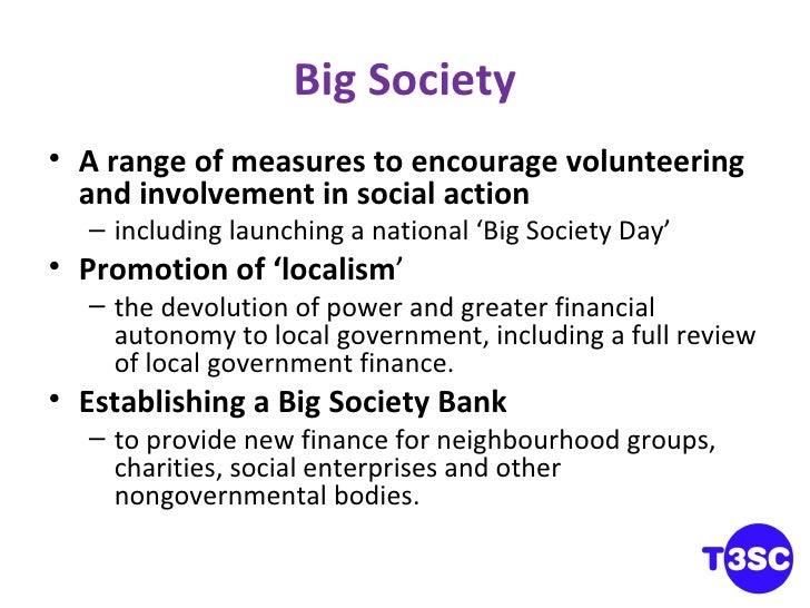 Big Society <ul><li>A range of measures to encourage volunteering and involvement in social action </li></ul><ul><ul><li>i...