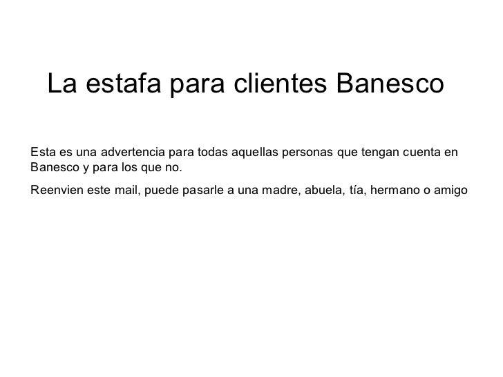 Esta es una advertencia para todas aquellas personas que tengan cuenta en Banesco y para los que no.  Reenvien este mail, ...