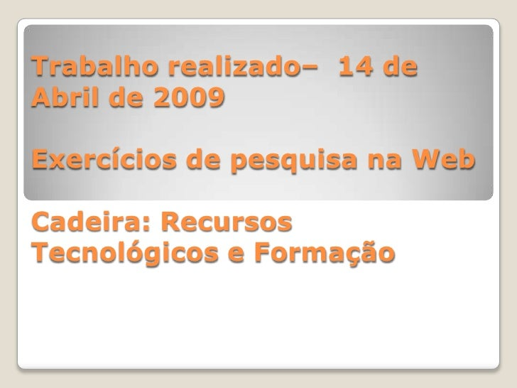 Trabalho realizado– 14 de Abril de 2009  Exercícios de pesquisa na Web  Cadeira: Recursos Tecnológicos e Formação
