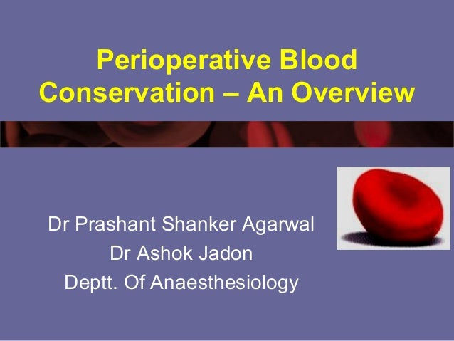 Perioperative Blood Conservation – An Overview Dr Prashant Shanker Agarwal Dr Ashok Jadon Deptt. Of Anaesthesiology
