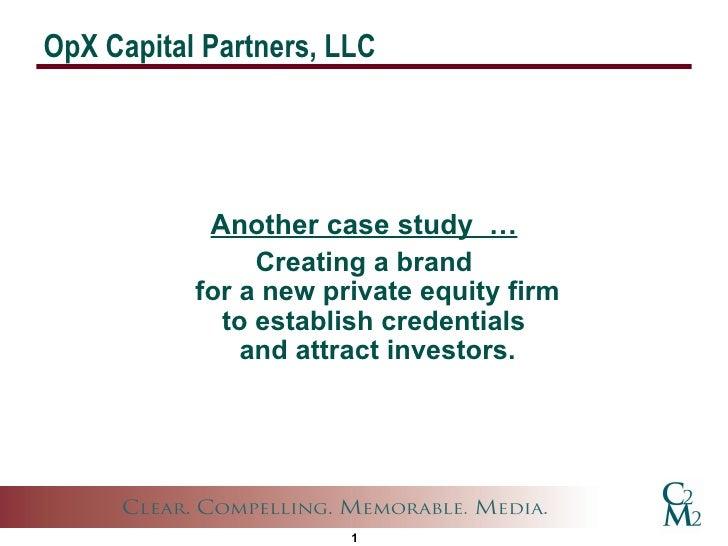 OpX Capital Partners, LLC <ul><li>Another case study  … </li></ul><ul><li>Creating a brand for a new private equity firm t...