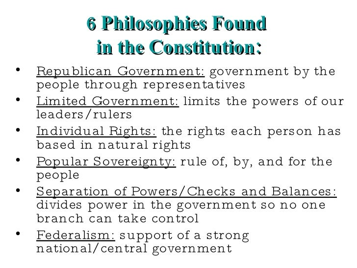 6 Philosophies Found  in the Constitution: <ul><li>Republican Government:  government by the people through representative...