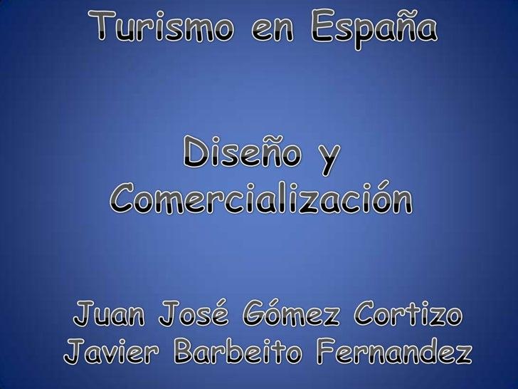 Turismo en España<br />Diseño y Comercialización<br />Juan José Gómez Cortizo<br />Javier BarbeitoFernandez<br />