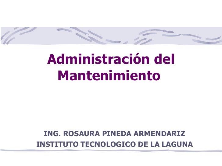 Administración del Mantenimiento  ING. ROSAURA PINEDA ARMENDARIZ INSTITUTO TECNOLOGICO DE LA LAGUNA