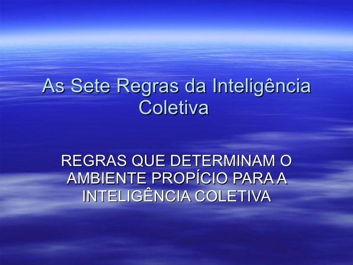 As Sete Regras da Inteligência Coletiva  REGRAS QUE DETERMINAM O AMBIENTE PROPÍCIO PARA A INTELIGÊNCIA COLETIVA