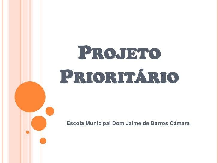 PROJETO PRIORITÁRIO  Escola Municipal Dom Jaime de Barros Câmara