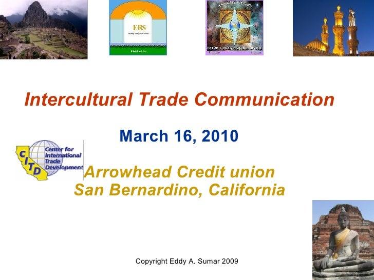 Intercultural Trade Communication March 16, 2010 Arrowhead Credit union San Bernardino, California Copyright Eddy A. Sumar...