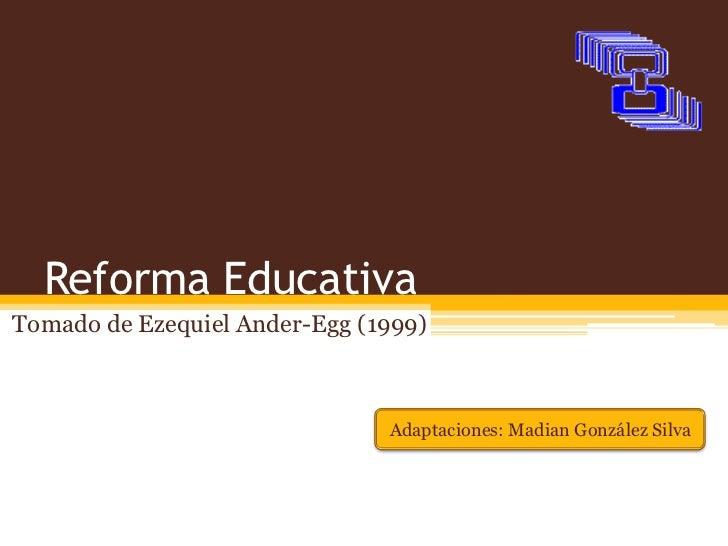 Reforma EducativaTomado de Ezequiel Ander-Egg (1999)                               Adaptaciones: Madian González Silva