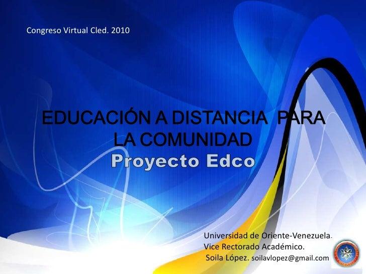 Congreso Virtual Cled. 2010   <br />EDUCACIÓN A DISTANCIA  PARA LA COMUNIDAD Proyecto Edco<br />Universidad de Oriente-Ven...