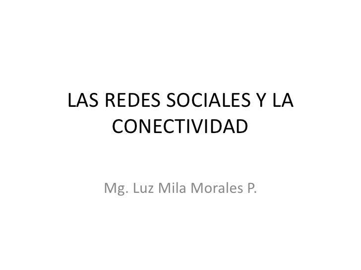LAS REDES SOCIALES Y LA CONECTIVIDAD<br />Mg. Luz Mila Morales P.<br />