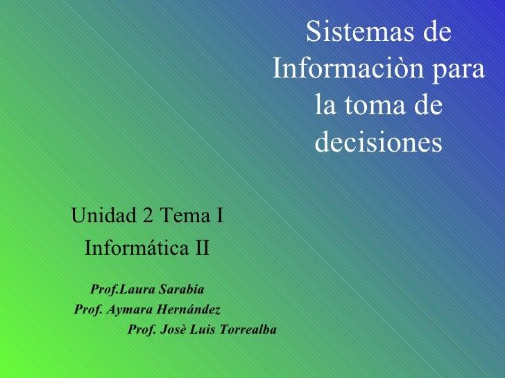 Sistemas de Informaciòn para la toma de decisiones Unidad 2 Tema I Informática II Prof.Laura Sarabia Prof. Aymara Hernánde...
