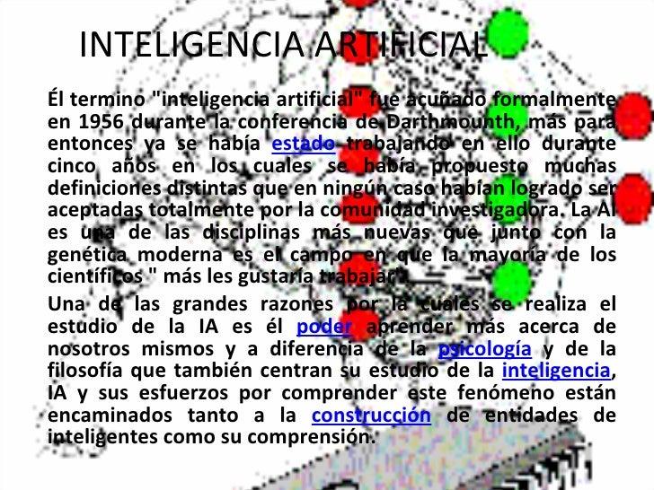 """INTELIGENCIA ARTIFICIAL Él termino """"inteligencia artificial"""" fue acuñado formalmente en 1956 durante la conferen..."""