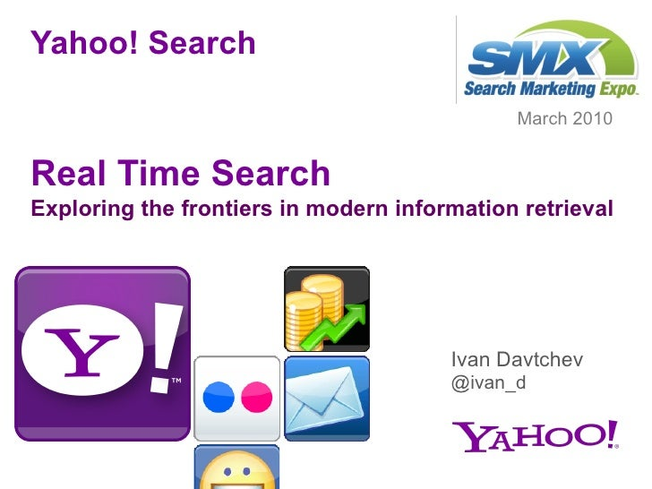 Yahoo! Search Real Time Search Exploring the frontiers in modern information retrieval <ul><li>March 2010 </li></ul>Ivan D...