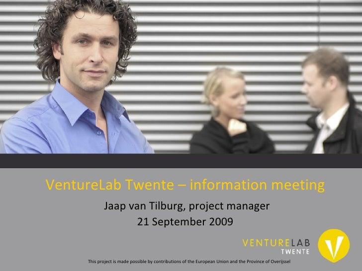 VentureLab Twente – information meeting   Jaap van Tilburg, project manager 21 September 2009 This project is made possibl...