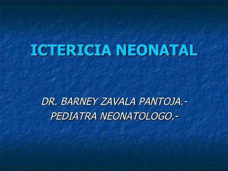 ICTERICIA NEONATAL <ul><li>DR. BARNEY ZAVALA PANTOJA.- </li></ul><ul><li>PEDIATRA NEONATOLOGO.- </li></ul>