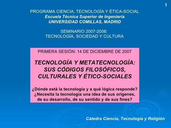 PRIMERA SESIÓN: 14 DE DICIEMBRE DE 2007 TECNOLOGÍA Y METATECNOLOGÍA: SUS CÓDIGOS FILOSÓFICOS, CULTURALES Y ÉTICO-SOCIALES ...