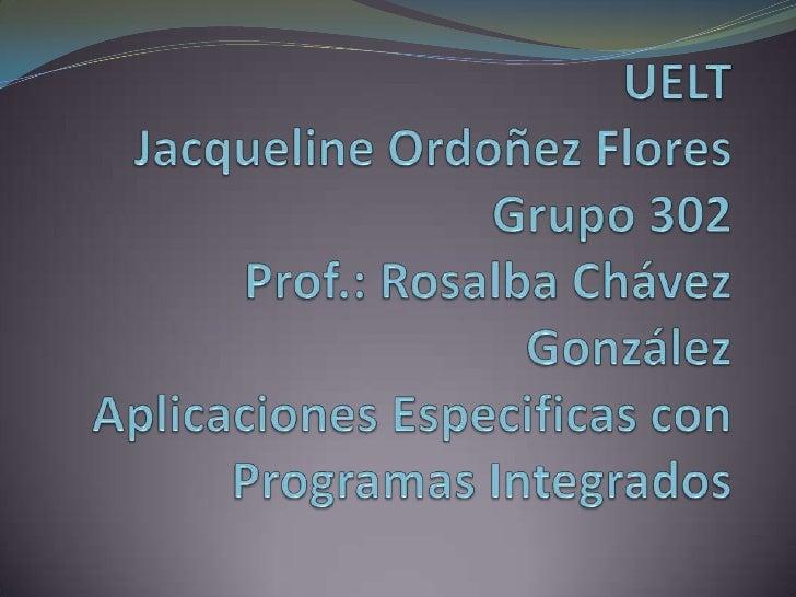 UELTJacqueline Ordoñez FloresGrupo 302Prof.: Rosalba Chávez GonzálezAplicaciones Especificas con Programas Integrados<br />