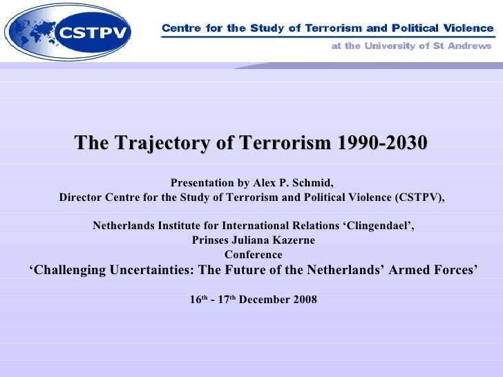 The Trajectory of Terrorism 1990-2030  Presentation by Alex P. Schmid,  Director Centre for the Study of Terrorism and Pol...