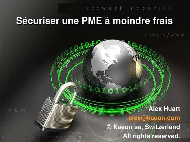 Sécuriserune PME à moindrefrais<br />Alex Huart<br />alex@kaeon.com<br />© Kaeon sa, Switzerland<br />All rightsreserved.<...