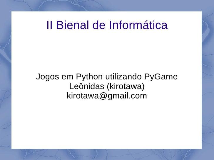 II Bienal de Informática    Jogos em Python utilizando PyGame         Leônidas (kirotawa)        kirotawa@gmail.com