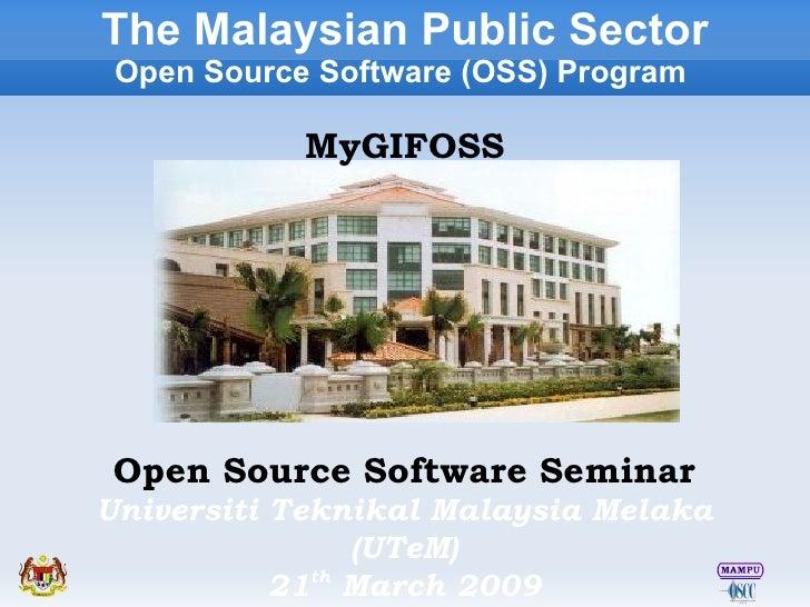 Open Source Software Seminar Universiti Teknikal Malaysia Melaka (UTeM) 21 th  March 2009 The Malaysian Public Sector Open...