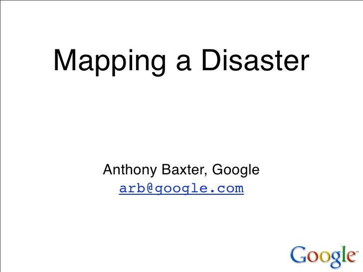 Mapping a Disaster      Anthony Baxter, Google      arb@google.com