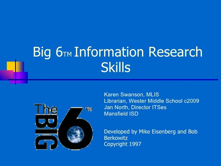 Big 6 TM  Information Research Skills  Developed by Mike Eisenberg and Bob Berkowitz Copyright 1997 Karen Swanson, MLIS Li...