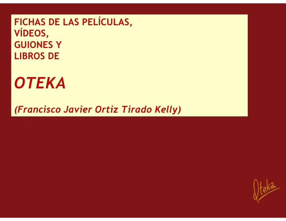 FICHAS DE LAS PELÍCULAS, VÍDEOS, GUIONES Y LIBROS DE   OTEKA (Francisco Javier Ortiz Tirado Kelly)