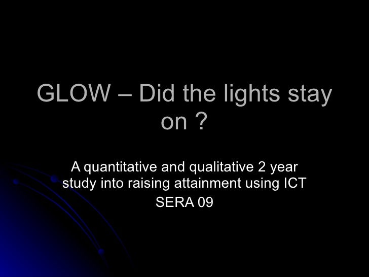 GLOW – Did the lights stay on ? A quantitative and qualitative 2 year study into raising attainment using ICT SERA 09