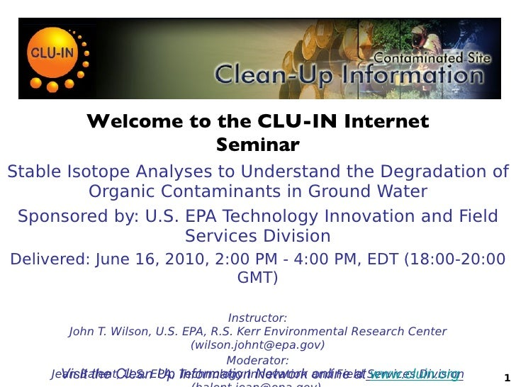 Welcome to the CLU-IN Internet Seminar Stable Isotope Analyses to Understand the Degradation of Organic Contaminants in Gr...