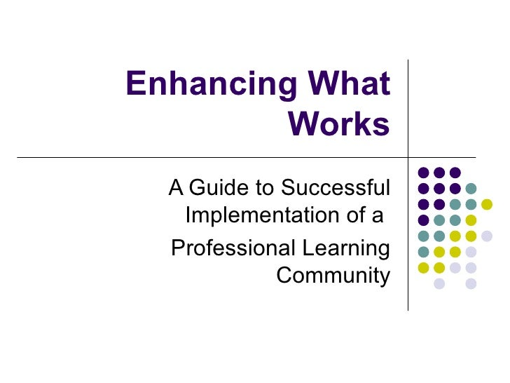 Enhancing What         Works   A Guide to Successful    Implementation of a   Professional Learning             Community