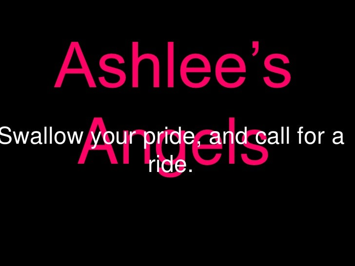 Ashlee's Angels<br />Swallow your pride, and call for a ride.<br />