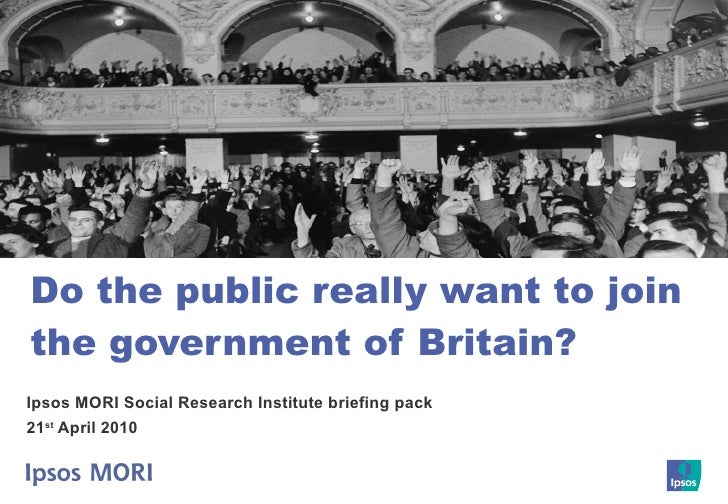 Do the public really want to join the government of Britain? Ipsos MORI Social Research Institute briefing pack 21 st  Apr...
