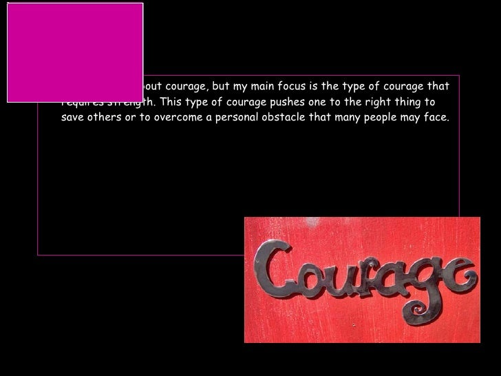 couarge <ul><li>This slideshow is about courage, but my main focus is the type of courage that requires strength. This typ...