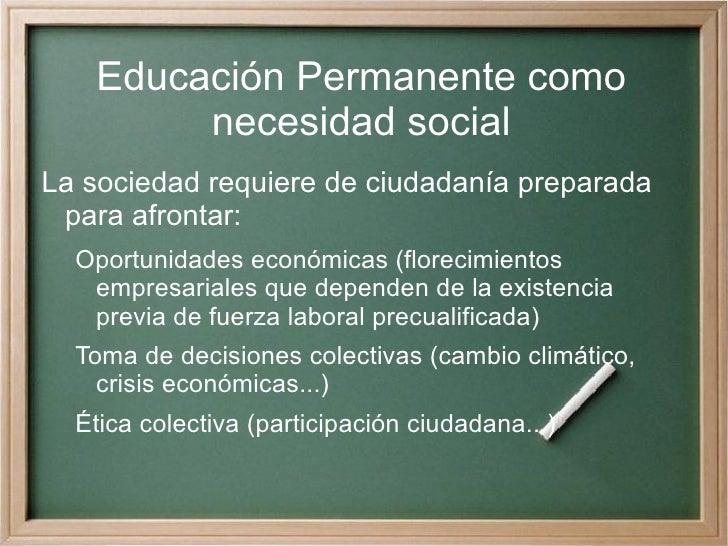 Educación Permanente como necesidad social <ul><li>La sociedad requiere de ciudadanía preparada para afrontar: </li><ul><l...