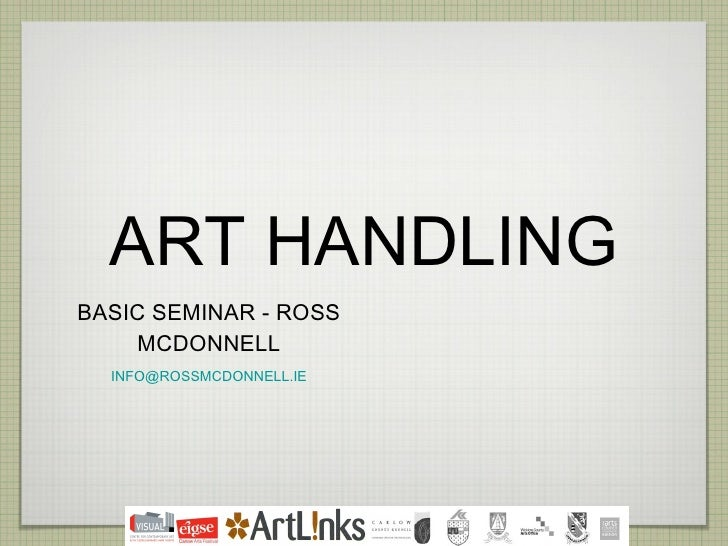 ART HANDLING <ul><li>BASIC SEMINAR - ROSS MCDONNELL </li></ul><ul><li>[email_address] </li></ul>