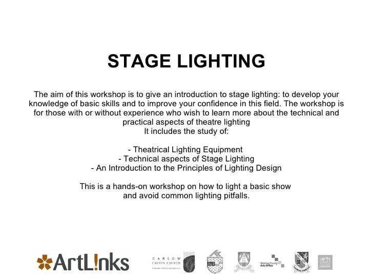 STAGE LIGHTING The aim of this workshop is to give an introduction to stage lighting: to develop your knowledge of basic s...