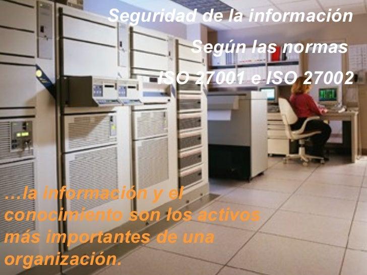 Seguridad de la información                    Según las normas                ISO 27001 e ISO 27002…la información y elco...