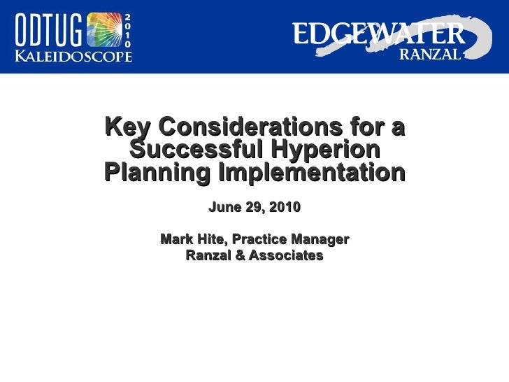 Key Considerations for a Successful Hyperion Planning Implementation June 29, 2010 Mark Hite, Practice Manager Ranzal & As...