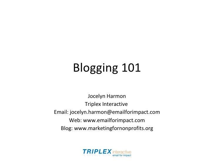 Blogging 101 Jocelyn Harmon Triplex Interactive  Email: jocelyn.harmon@emailforimpact.com Web: www.emailforimpact.com Blog...