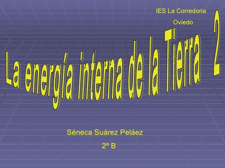 IES La Corredoria Oviedo Séneca Suárez Peláez    2º B La energía interna de la Tierra  2