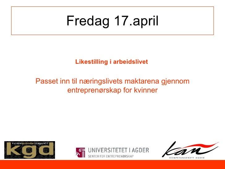 Fredag 17.april Likestilling i arbeidslivet  Passet inn til næringslivets maktarena gjennom entreprenørskap for kvinner