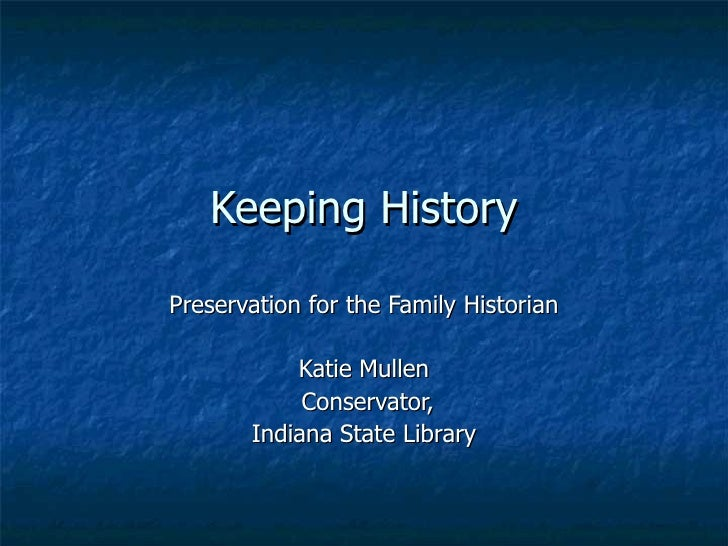 Keeping History Preservation for the Family Historian Katie Mullen Conservator, Indiana State Library
