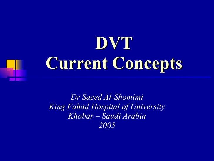 DVT Current Concepts Dr Saeed Al-Shomimi King Fahad Hospital of University Khobar – Saudi Arabia 2005