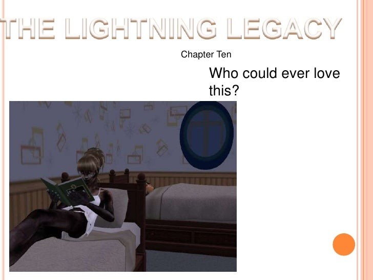 THE LIGHTNING LEGACY<br />Chapter Ten<br />Who could ever love this?<br />