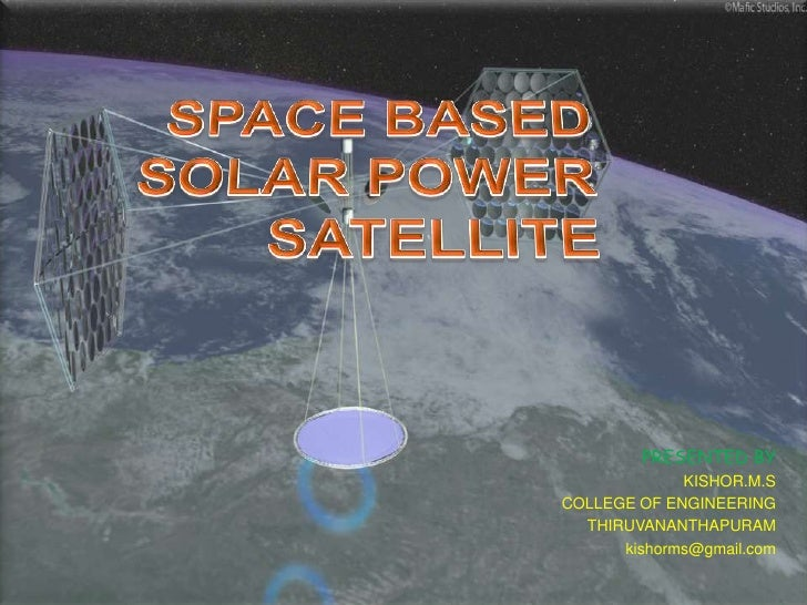 SPACE BASED SOLAR POWER SATELlITE   <br />PRESENTED BY<br />KISHOR.M.S<br />COLLEGE OF ENGINEERING<br />THIRUVANANTHAPURAM...