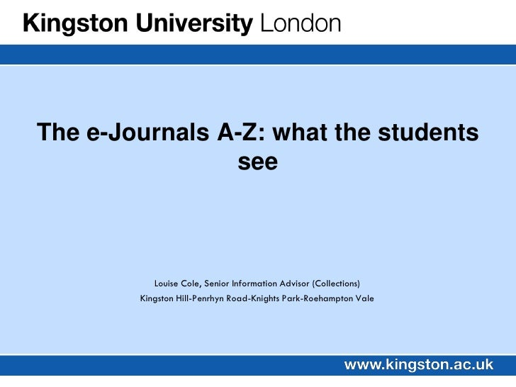The e-Journals A-Z: what the students                 see               Louise Cole, Senior Information Advisor (Collectio...