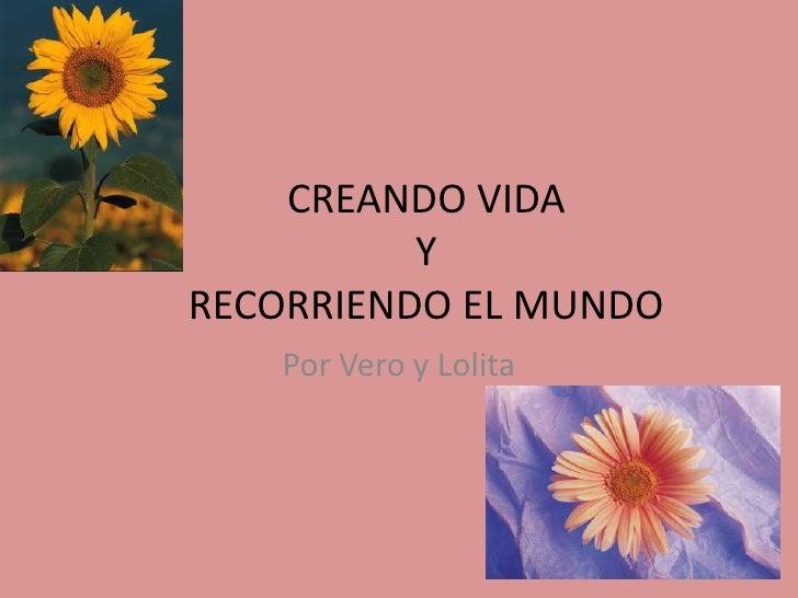CREANDO VIDAYRECORRIENDO EL MUNDO<br />Por Vero y Lolita<br />