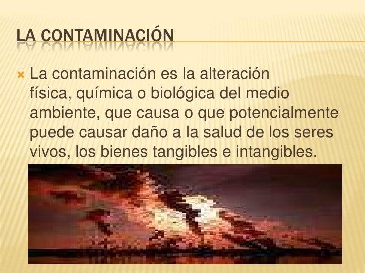 La contaminación<br />La contaminación es la alteración física, química o biológica del medio ambiente, que causa o que po...
