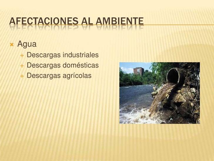Afectaciones al ambiente<br />Agua<br />Descargas industriales<br />Descargas domésticas<br />Descargas agrícolas<br />